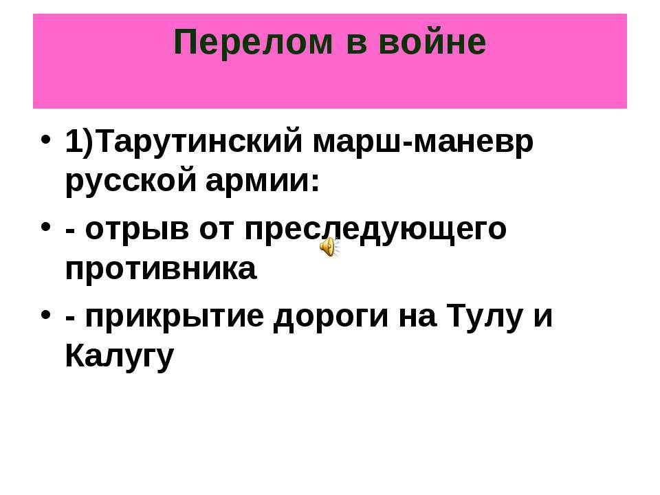 Перелом в войне 1)Тарутинский марш-маневр русской армии: - отрыв от преследую...