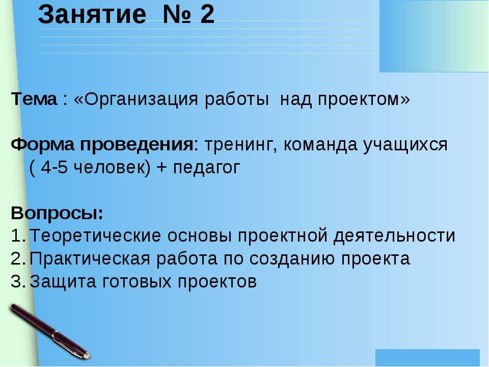 Занятие № 2 Тема : «Организация работы над проектом» Форма проведения: тренин...