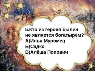 5.Кто из героев былин не является богатырём? А)Илья Муромец Б)Садко В)Алёша П...