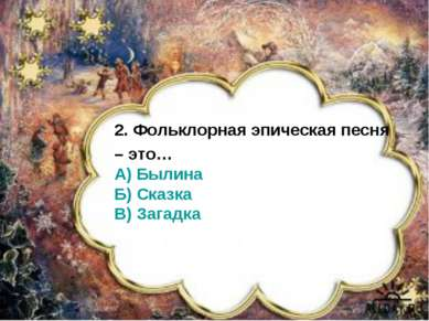 2. Фольклорная эпическая песня – это… А) Былина Б) Сказка В) Загадка