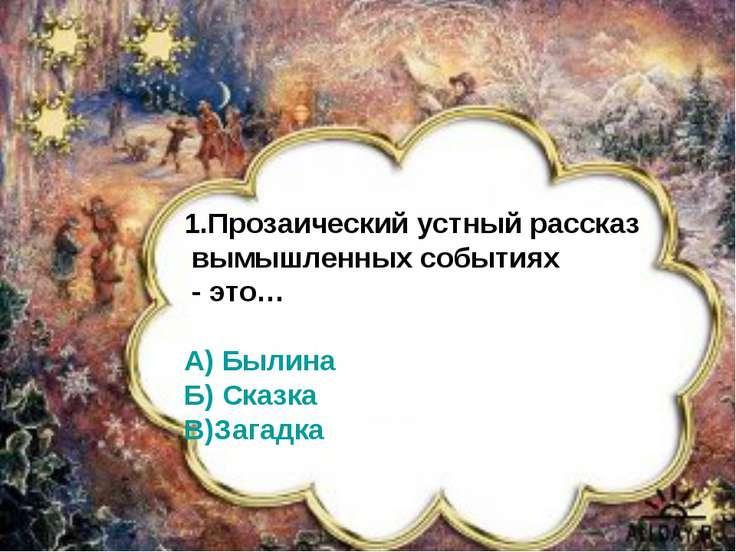 1.Прозаический устный рассказ о вымышленных событиях – это… А)Сказка Б)Былина...
