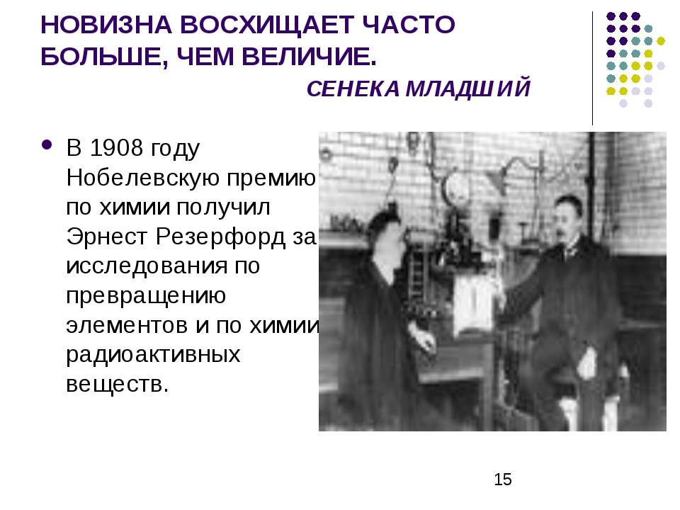 НОВИЗНА ВОСХИЩАЕТ ЧАСТО БОЛЬШЕ, ЧЕМ ВЕЛИЧИЕ. СЕНЕКА МЛАДШИЙ В 1908 году Нобел...