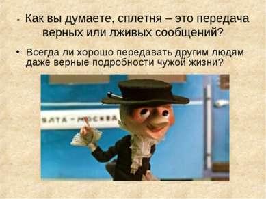 - Как вы думаете, сплетня – это передача верных или лживых сообщений? Всегда ...