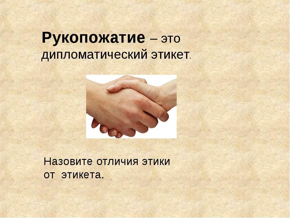 Рукопожатие – это дипломатический этикет. Назовите отличия этики от этикета.