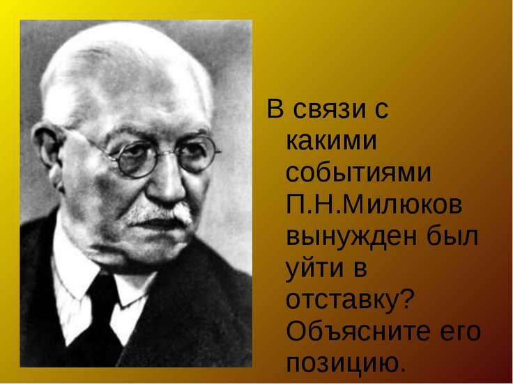 В связи с какими событиями П.Н.Милюков вынужден был уйти в отставку? Объяснит...