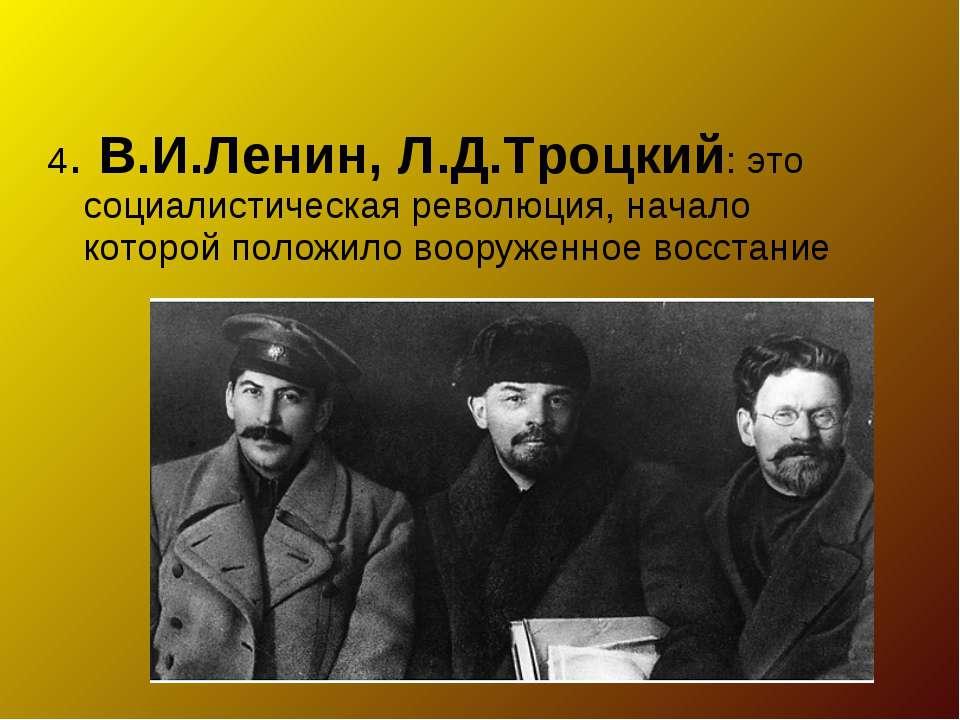 4. В.И.Ленин, Л.Д.Троцкий: это социалистическая революция, начало которой пол...