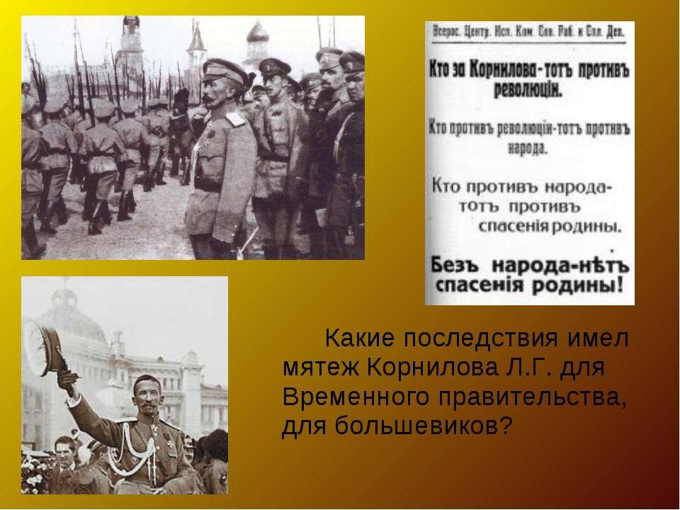 Какие последствия имел мятеж Корнилова Л.Г. для Временного правительства, для...