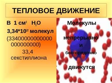 ТЕПЛОВОЕ ДВИЖЕНИЕ В 1 см3 Н2О 3,34*1022 молекул (33400000000000000000000) 33,...