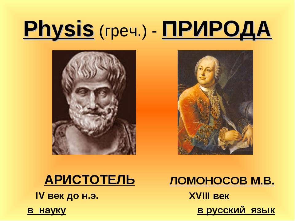 Physis (греч.) - ПРИРОДА АРИСТОТЕЛЬ IV век до н.э. в науку ЛОМОНОСОВ М.В. XVI...