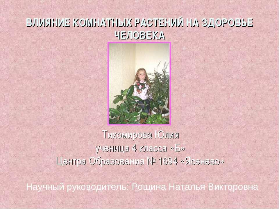 ВЛИЯНИЕ КОМНАТНЫХ РАСТЕНИЙ НА ЗДОРОВЬЕ ЧЕЛОВЕКА Тихомирова Юлия ученица 4 кла...