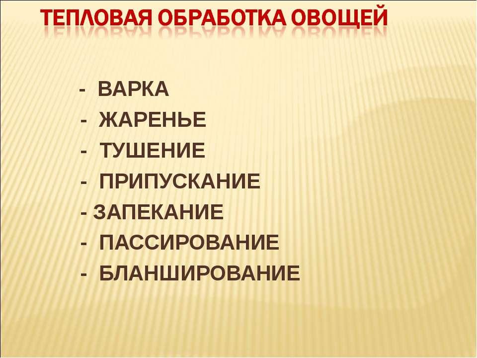- ВАРКА - ЖАРЕНЬЕ - ТУШЕНИЕ - ПРИПУСКАНИЕ - ЗАПЕКАНИЕ - ПАССИРОВАНИЕ - БЛАНШИ...