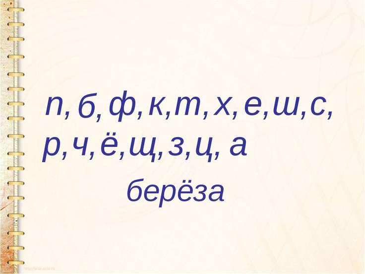 берёза п, б, ф, к, т, х, е, ш, с, р, ч, ё, щ, з, ц, а