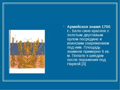 Армейское знамя 1700 г.: Бело-сине-красное с золотым двуглавым орлом посредин...