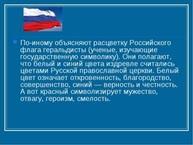 По-иному объясняют расцветку Российского флага геральдисты (ученые, изучающие...
