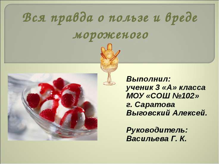 Вся правда о пользе и вреде мороженого Выполнил: ученик 3 «А» класса МОУ «СОШ...