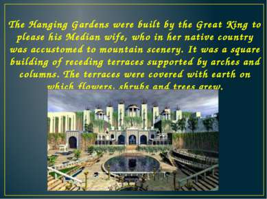 The Hanging Gardens were built by the Great King to please his Median wife, w...