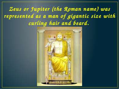 Zeus or Jupiter (the Roman name) was represented as a man of gigantic size wi...