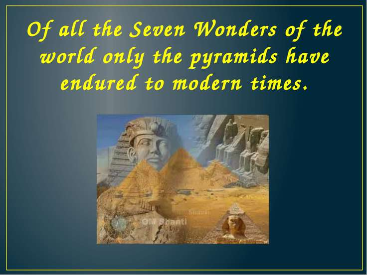 Of all the Seven Wonders of the world only the pyramids have endured to moder...