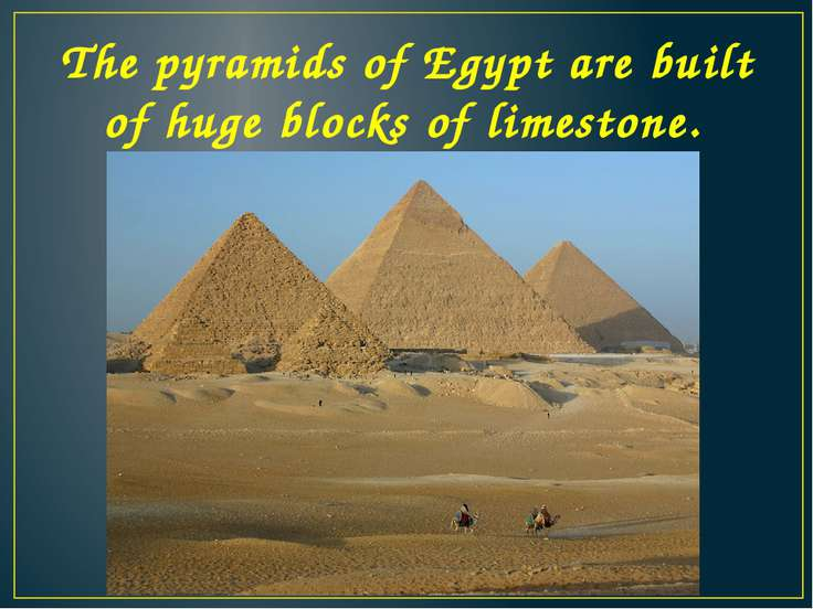 The pyramids of Egypt are built of huge blocks of limestone.