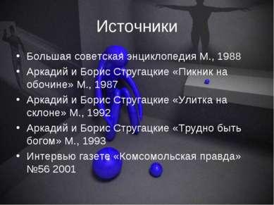 Источники Большая советская энциклопедия М., 1988 Аркадий и Борис Стругацкие ...