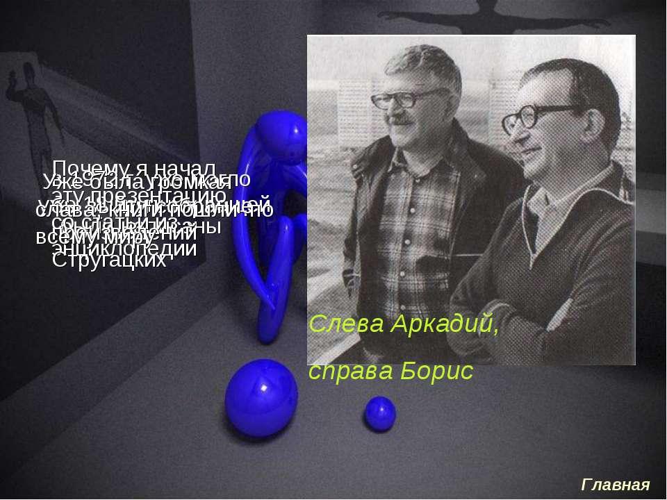 уже 18 крупных вещей были написаны Слева Аркадий, справа Борис Почему я начал...