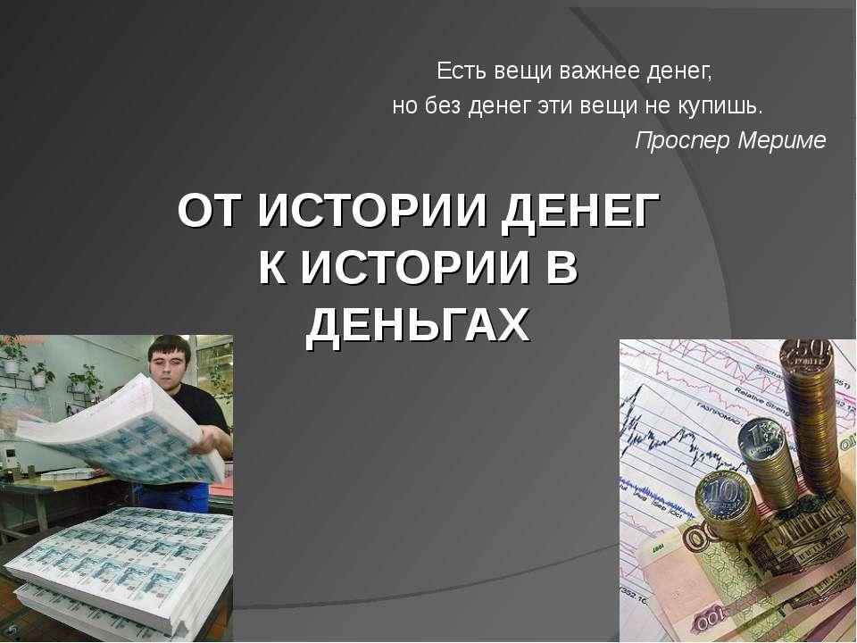 ОТ ИСТОРИИ ДЕНЕГ К ИСТОРИИ В ДЕНЬГАХ Есть вещи важнее денег, но без денег эти...
