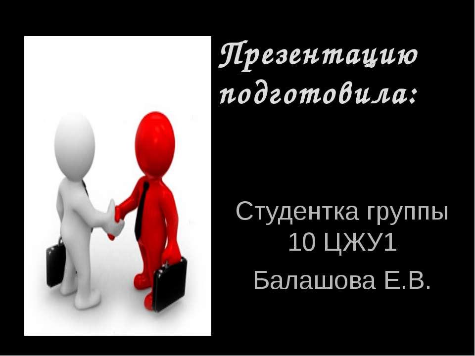 Презентацию подготовила: Студентка группы 10 ЦЖУ1 Балашова Е.В.