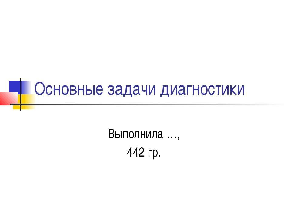 Основные задачи диагностики Выполнила …, 442 гр.