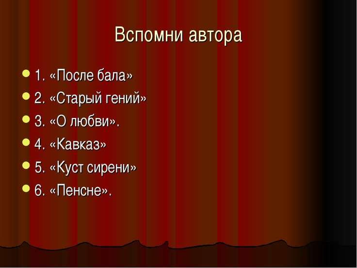 Вспомни автора 1. «После бала» 2. «Старый гений» 3. «О любви». 4. «Кавказ» 5....
