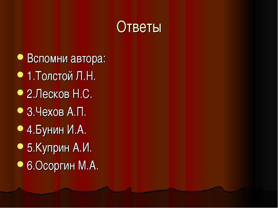Ответы Вспомни автора: 1.Толстой Л.Н. 2.Лесков Н.С. 3.Чехов А.П. 4.Бунин И.А....