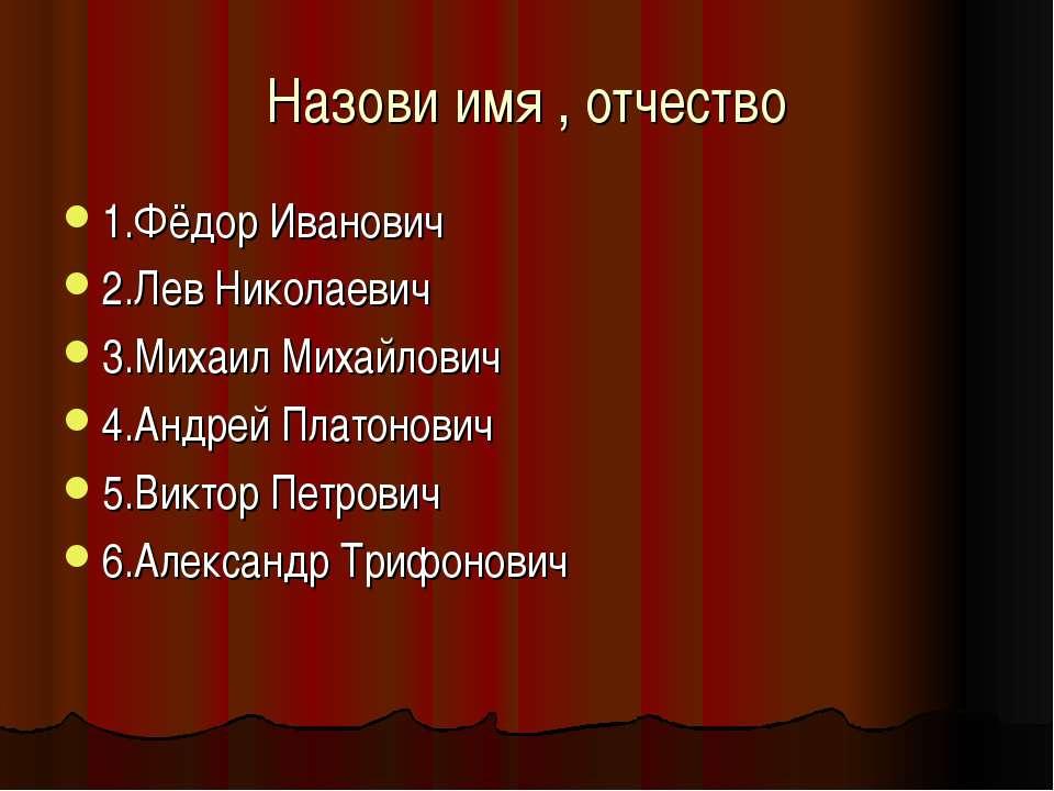 Назови имя , отчество 1.Фёдор Иванович 2.Лев Николаевич 3.Михаил Михайлович 4...