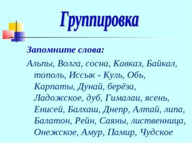 Запомните слова: Альпы, Волга, сосна, Кавказ, Байкал, тополь, Иссык - Куль, О...