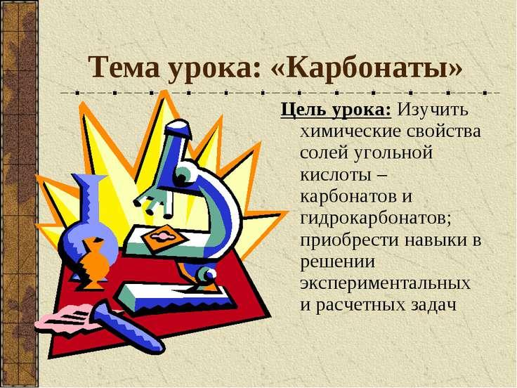 Тема урока: «Карбонаты» Цель урока: Изучить химические свойства солей угольно...