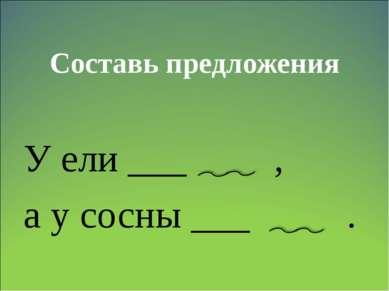 Составь предложения У ели ___ , а у сосны ___ .