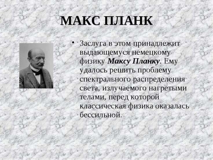 МАКС ПЛАНК Заслуга в этом принадлежит выдающемуся немецкому физику Максу План...