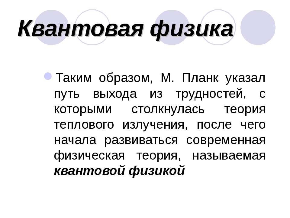 Квантовая физика Таким образом, М. Планк указал путь выхода из трудностей, с ...