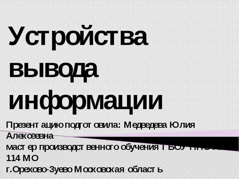 Устройства вывода информации Презентацию подготовила: Медведева Юлия Алексеев...