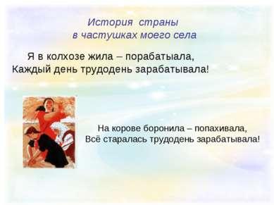 История страны в частушках моего села Я в колхозе жила – порабатыала, Каждый ...