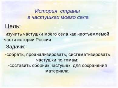 История страны в частушках моего села Цель: изучить частушки моего села как н...