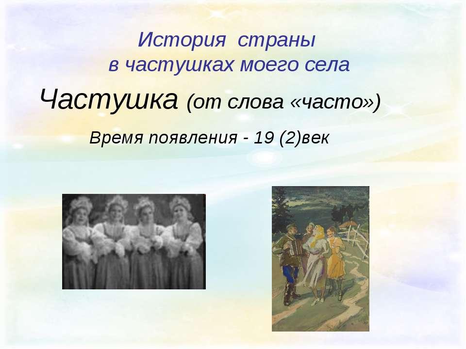 История страны в частушках моего села Частушка (от слова «часто») Время появл...