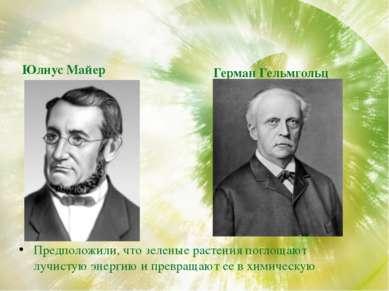 Юлиус Майер Предположили, что зеленые растения поглощают лучистую энергию и п...