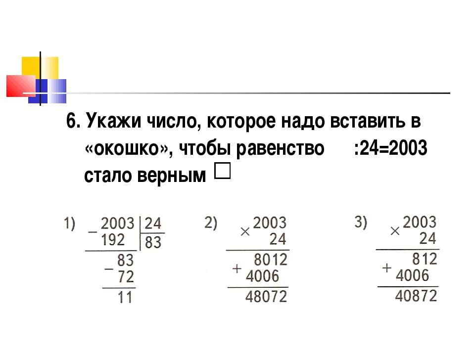 6. Укажи число, которое надо вставить в «окошко», чтобы равенство :24=2003 ст...