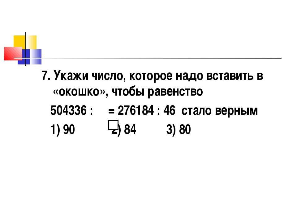 7. Укажи число, которое надо вставить в «окошко», чтобы равенство 504336 : = ...