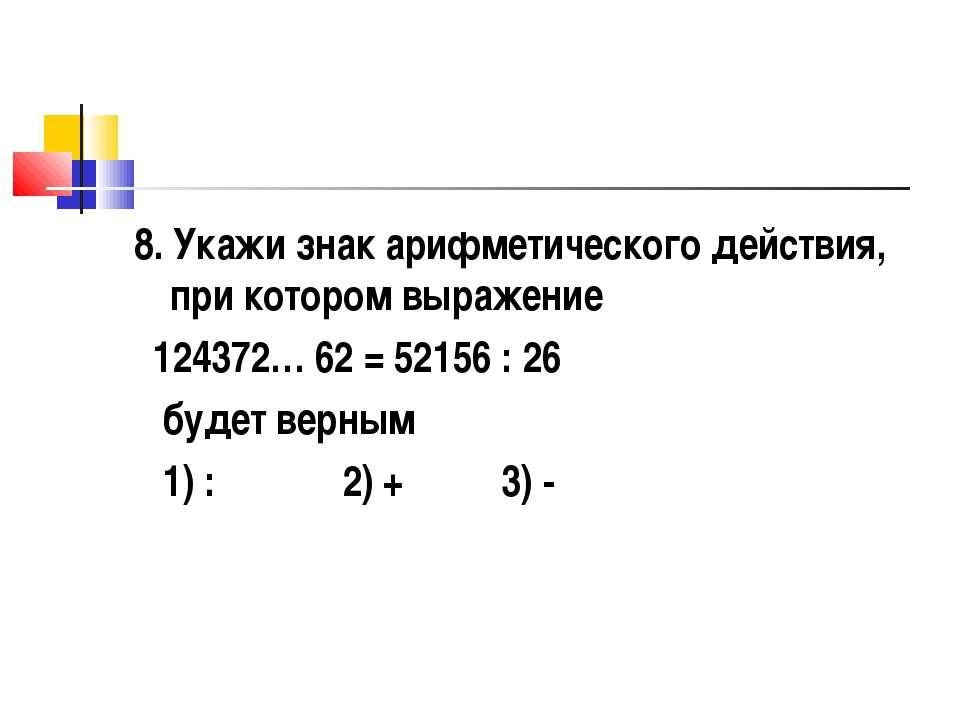 8. Укажи знак арифметического действия, при котором выражение 124372… 62 = 52...