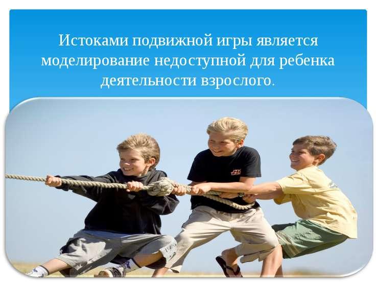 Истоками подвижной игры является моделирование недоступной для ребенка деятел...