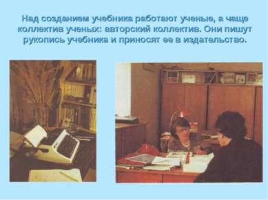 Над созданием учебника работают ученые, а чаще коллектив ученых: авторский ко...