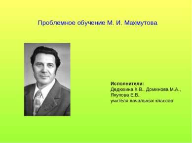 Проблемное обучение М. И. Махмутова Исполнители: Дедюхина К.В., Доминова М.А....