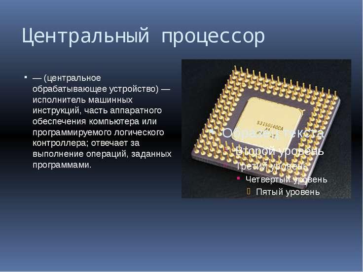 Центральный процессор — (центральное обрабатывающее устройство) — исполнитель...