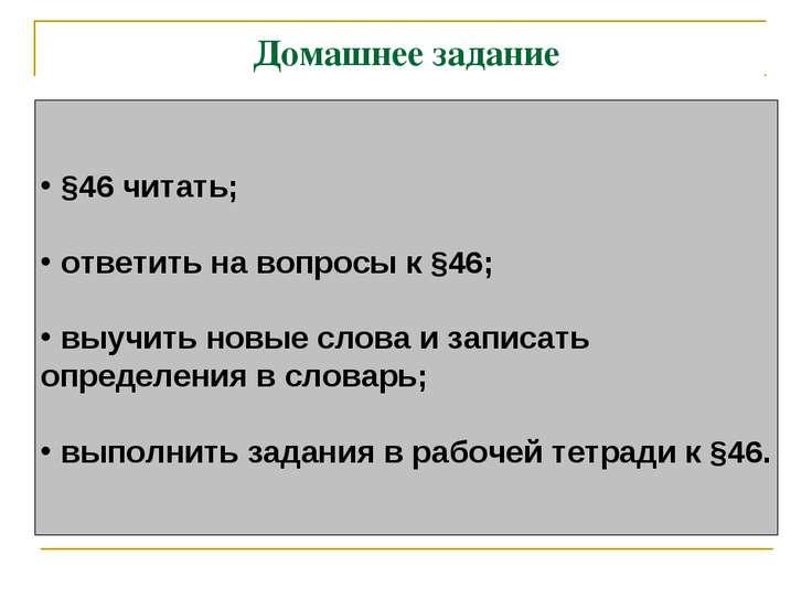 Домашнее задание §46 читать; ответить на вопросы к §46; выучить новые слова и...