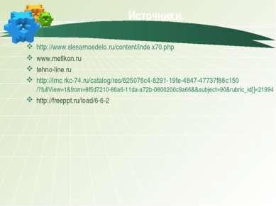 Источники. http://www.slesarnoedelo.ru/content/inde x70.php www.metlkon.ru te...
